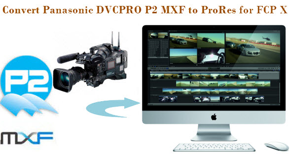 convert panasonic p2 mxf to fcp x Convert Panasonic DVCPRO HD P2 MXF to ProRes for FCP X on Mac