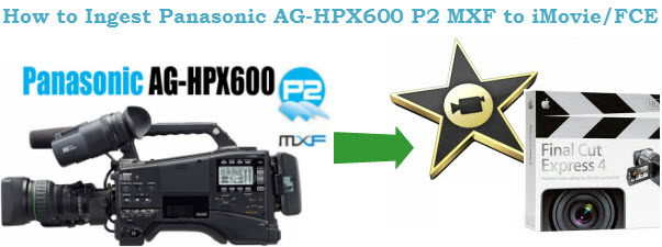 Convert Panaonic AG-HPX 600 MXF to AIC for editing in iMovie/FCE on mac  Panasonic-ag-hpx600-p2-mxf-to-imovie-fce