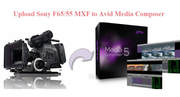 upload sony f65 to avid media composer MXF to Avid Ingest Sony F65 MXF to Avid Media Composer 6.5/6/5/4 on Mac